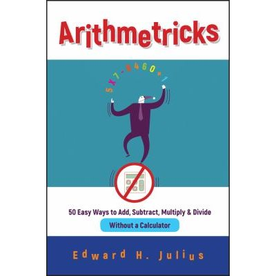 Arithmetricks 5:0 Easy Ways to Add, Subtract, Multiply, and Divide Without a Calculator