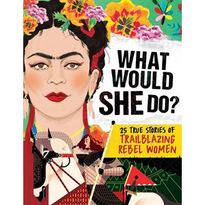What Would She Do? 25 True Stories of Trailblazing Rebel Women