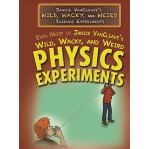 Even More of Janice VanCleave's Wild, Wacky, and Weird Physics Experiments